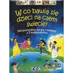 W co bawią się dzieci na całym świecie? 300 pomysłów na gry i zabawy z 5 kontynentów